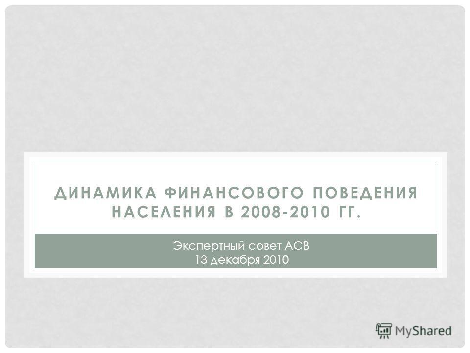 ДИНАМИКА ФИНАНСОВОГО ПОВЕДЕНИЯ НАСЕЛЕНИЯ В 2008-2010 ГГ. Экспертный совет АСВ 13 декабря 2010