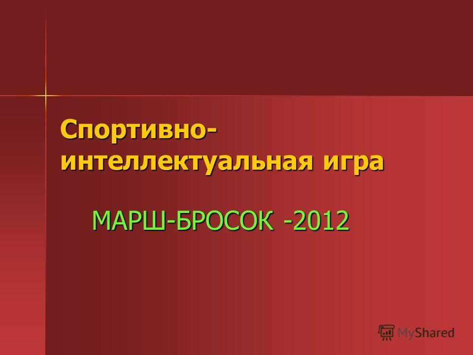 Спортивно- интеллектуальная игра МАРШ-БРОСОК -2012