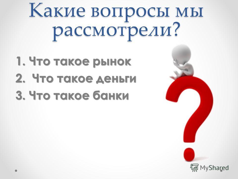 Какие вопросы мы рассмотрели? 1. Что такое рынок 2. Что такое деньги 3. Что такое банки