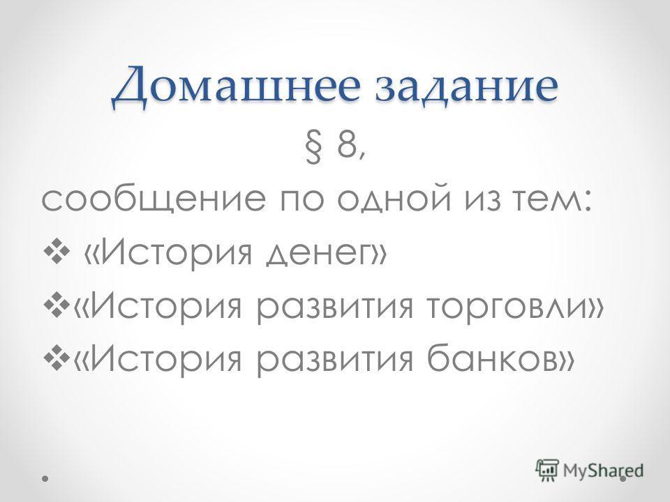 Домашнее задание § 8, сообщение по одной из тем: «История денег» «История развития торговли» «История развития банков»