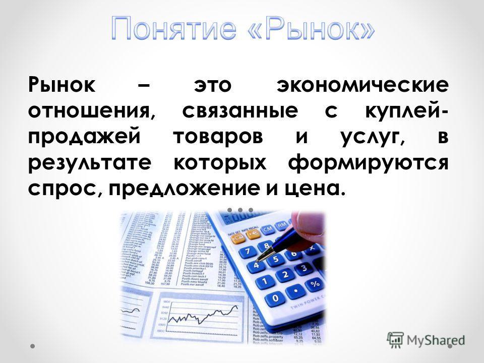 Рынок – это экономические отношения, связанные с куплей- продажей товаров и услуг, в результате которых формируются спрос, предложение и цена.