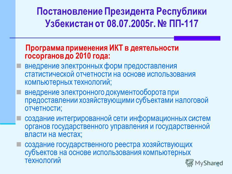 12 Постановление Президента Республики Узбекистан от 08.07.2005г. ПП-117 Программа применения ИКТ в деятельности госорганов до 2010 года: внедрение электронных форм предоставления статистической отчетности на основе использования компьютерных техноло