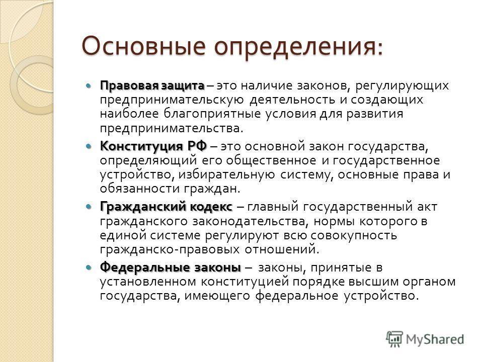 Основные определения : Правовая защита Правовая защита – это наличие законов, регулирующих предпринимательскую деятельность и создающих наиболее благоприятные условия для развития предпринимательства. Конституция РФ Конституция РФ – это основной зако