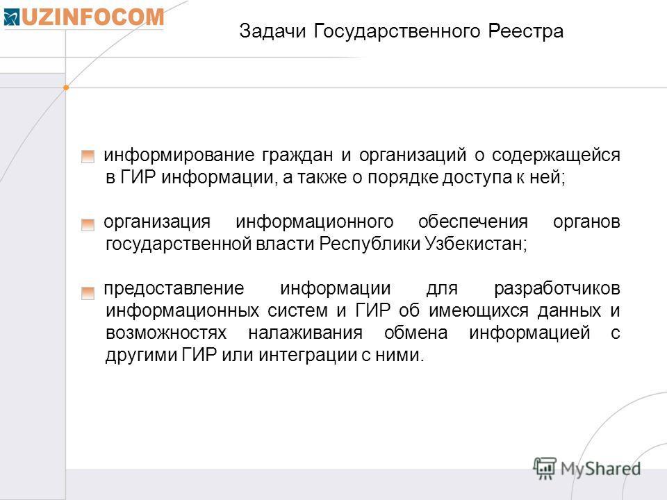 Задачи Государственного Реестра информирование граждан и организаций о содержащейся в ГИР информации, а также о порядке доступа к ней; организация информационного обеспечения органов государственной власти Республики Узбекистан; предоставление информ