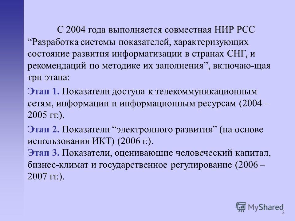 2 С 2004 года выполняется совместная НИР РСС Разработка системы показателей, характеризующих состояние развития информатизации в странах СНГ, и рекомендаций по методике их заполнения, включаю-щая три этапа: Этап 1. Показатели доступа к телекоммуникац