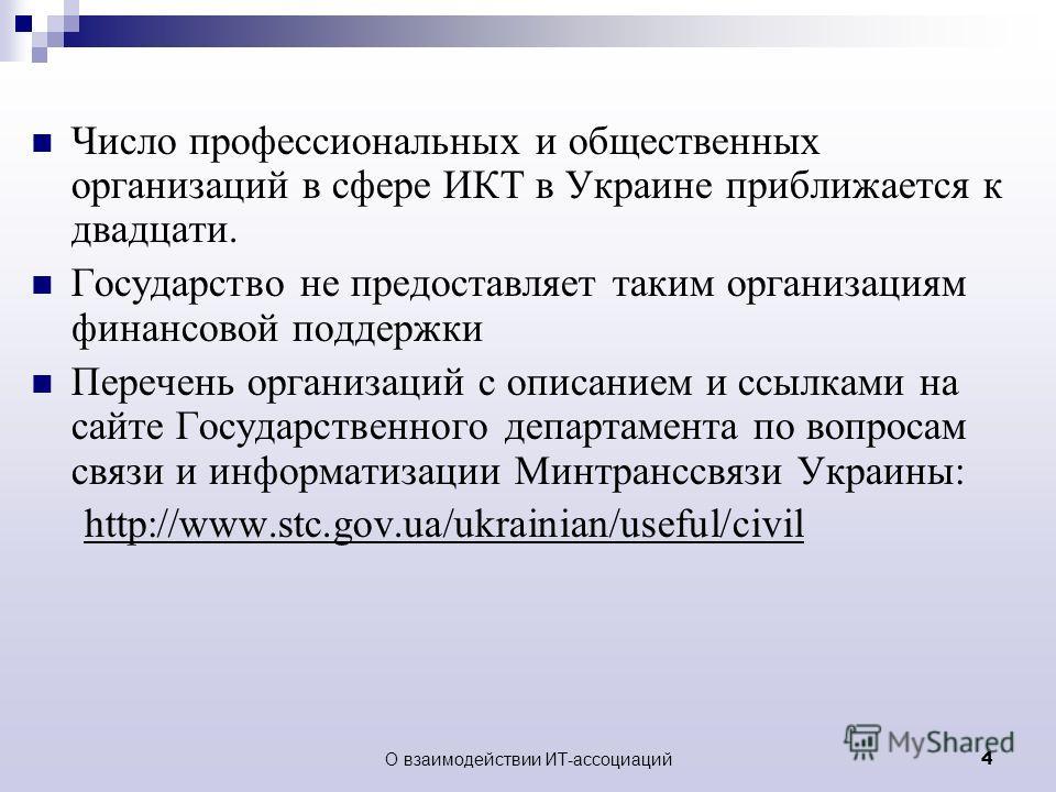 О взаимодействии ИТ-ассоциаций4 Число профессиональных и общественных организаций в сфере ИКТ в Украине приближается к двадцати. Государство не предоставляет таким организациям финансовой поддержки Перечень организаций с описанием и ссылками на сайте