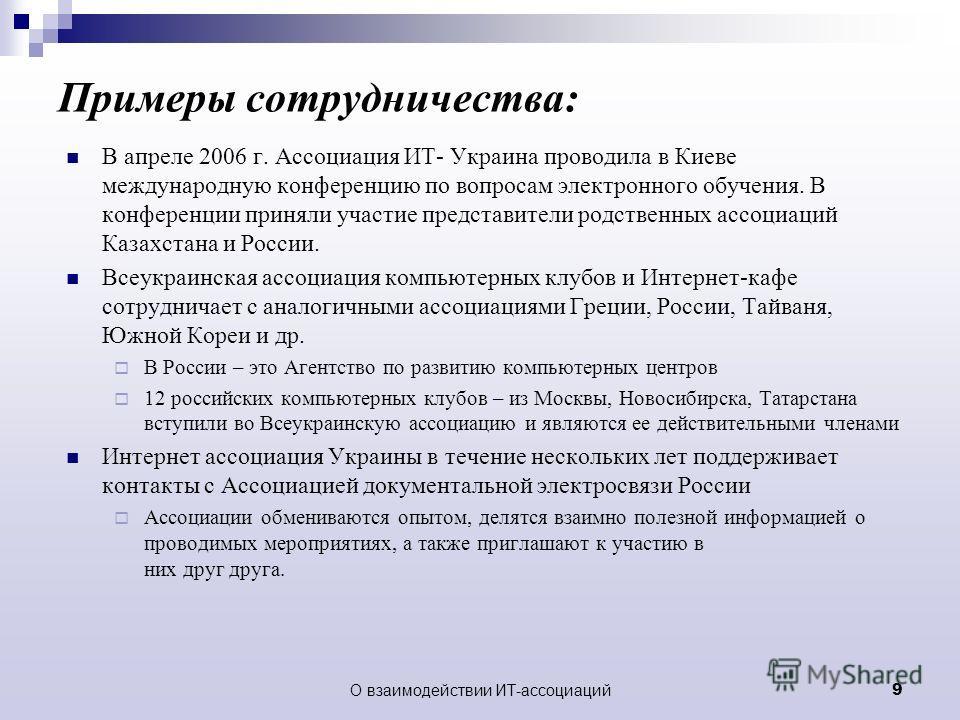 О взаимодействии ИТ-ассоциаций9 Примеры сотрудничества: В апреле 2006 г. Ассоциация ИТ- Украина проводила в Киеве международную конференцию по вопросам электронного обучения. В конференции приняли участие представители родственных ассоциаций Казахста
