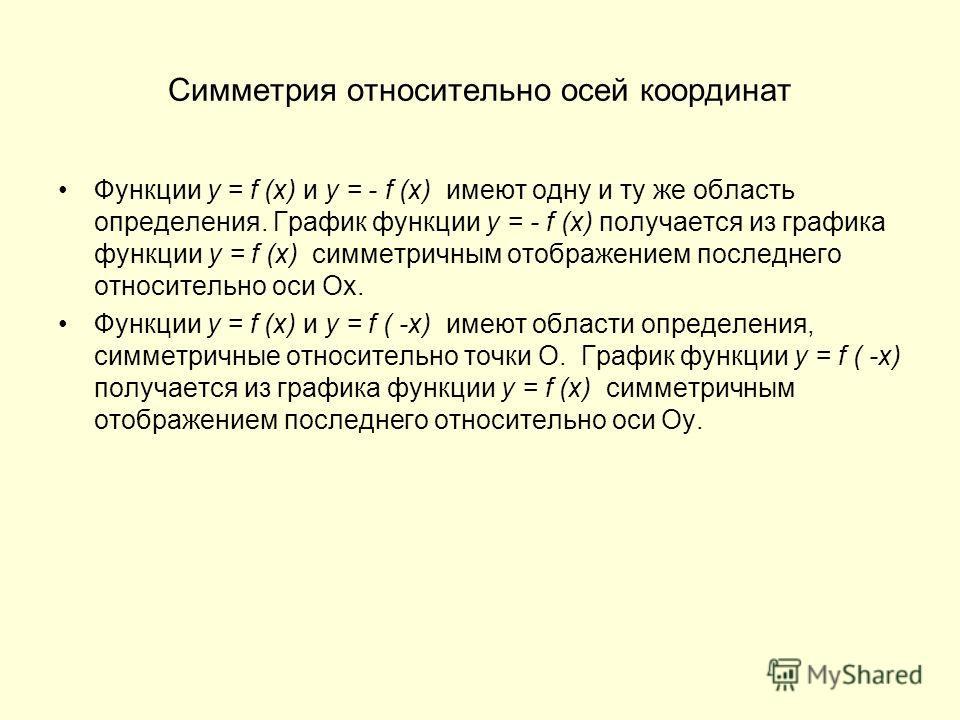 Симметрия относительно осей координат Функции y = f (x) и y = - f (x) имеют одну и ту же область определения. График функции y = - f (x) получается из графика функции y = f (x) симметричным отображением последнего относительно оси Ох. Функции y = f (
