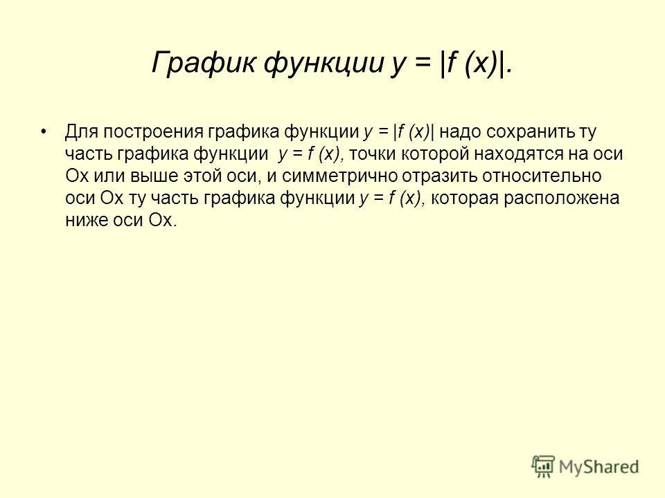 График функции y = |f (x)|. Для построения графика функции y = |f (x)| надо сохранить ту часть графика функции y = f (x), точки которой находятся на оси Ох или выше этой оси, и симметрично отразить относительно оси Ох ту часть графика функции y = f (