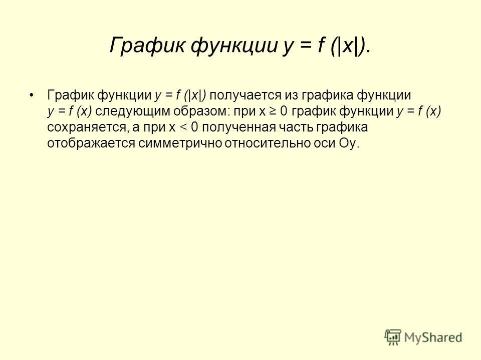 График функции y = f (|x|). График функции y = f (|x|) получается из графика функции y = f (x) следующим образом: при х 0 график функции y = f (x) сохраняется, а при х < 0 полученная часть графика отображается симметрично относительно оси Оу.