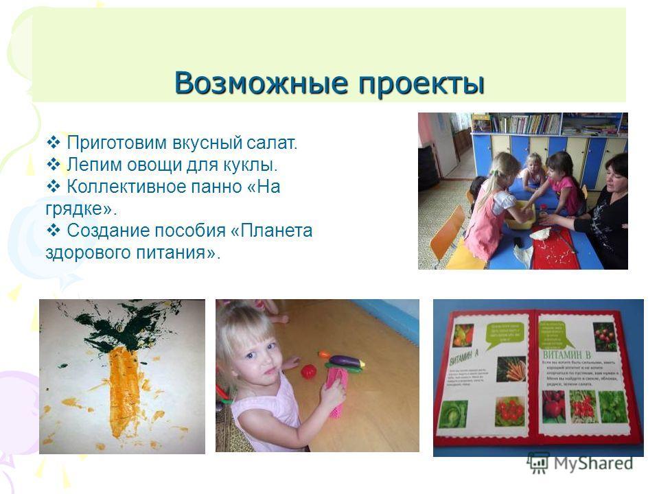 Возможные проекты Приготовим вкусный салат. Лепим овощи для куклы. Коллективное панно «На грядке». Создание пособия «Планета здорового питания».
