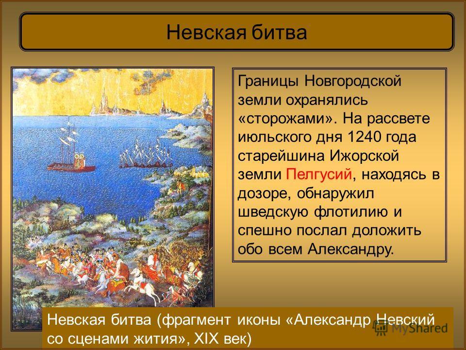 Невская битва Границы Новгородской земли охранялись «сторожами». На рассвете июльского дня 1240 года старейшина Ижорской земли Пелгусий, находясь в дозоре, обнаружил шведскую флотилию и спешно послал доложить обо всем Александру. Невская битва (фрагм