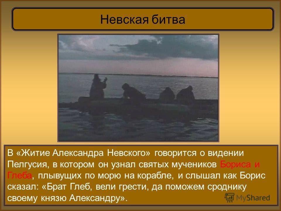 В «Житие Александра Невского» говорится о видении Пелгусия, в котором он узнал святых мучеников Бориса и Глеба, плывущих по морю на корабле, и слышал как Борис сказал: «Брат Глеб, вели грести, да поможем сроднику своему князю Александру». Невская бит
