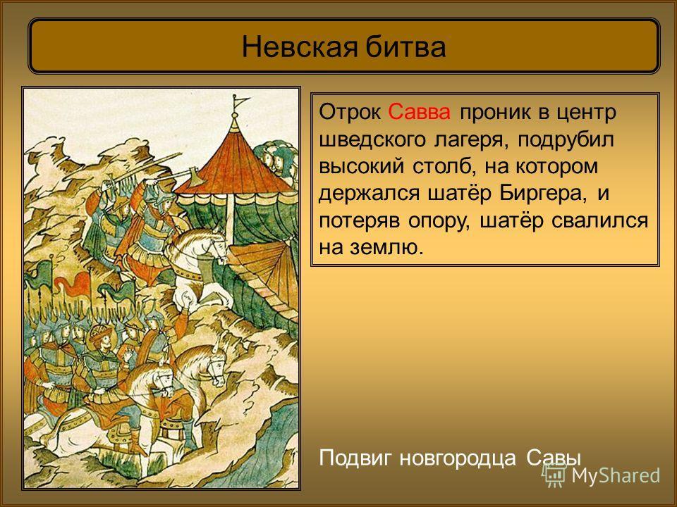 Невская битва Подвиг новгородца Савы Отрок Савва проник в центр шведского лагеря, подрубил высокий столб, на котором держался шатёр Биргера, и потеряв опору, шатёр свалился на землю.