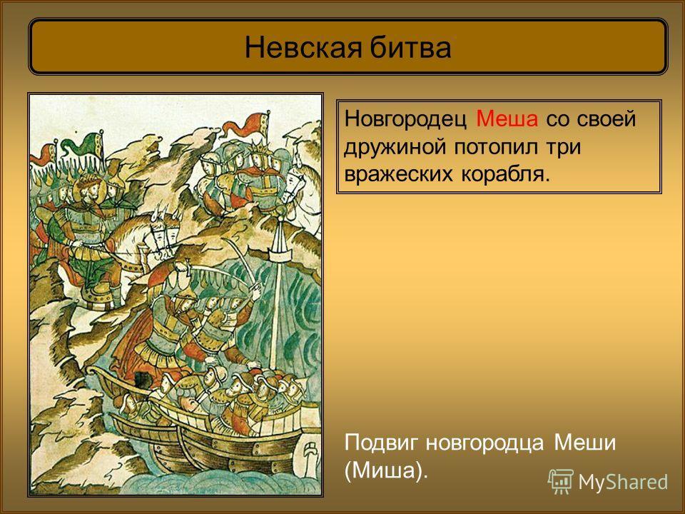 Невская битва Подвиг новгородца Меши (Миша). Новгородец Меша со своей дружиной потопил три вражеских корабля.