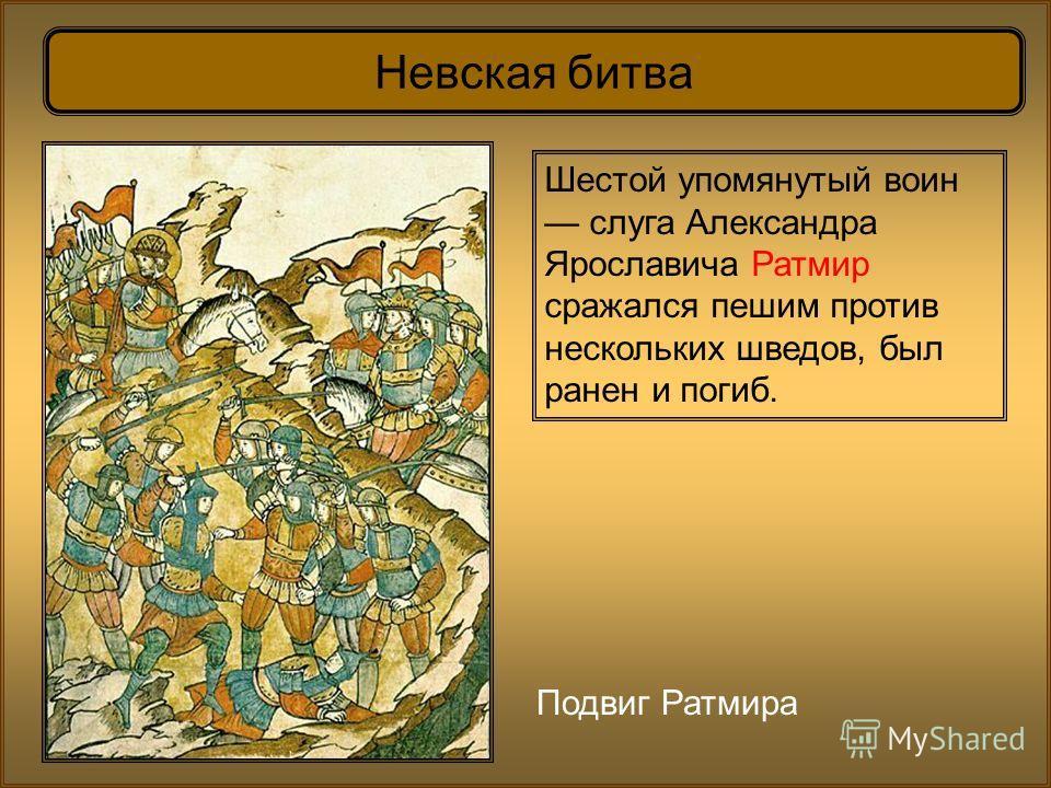Невская битва Шестой упомянутый воин слуга Александра Ярославича Ратмир сражался пешим против нескольких шведов, был ранен и погиб. Подвиг Ратмира