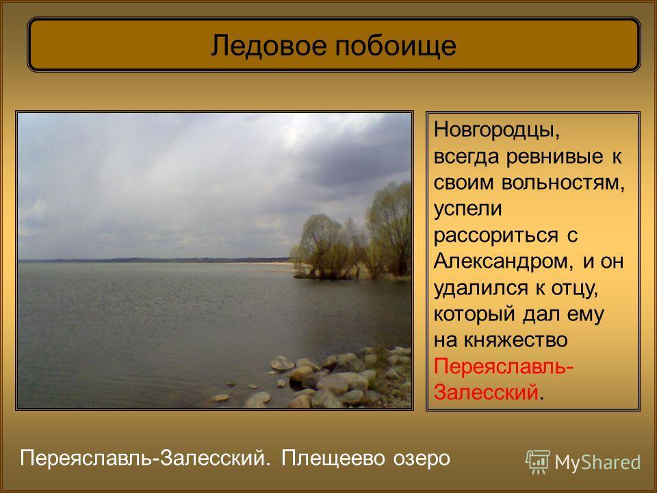 Ледовое побоище Новгородцы, всегда ревнивые к своим вольностям, успели рассориться с Александром, и он удалился к отцу, который дал ему на княжество Переяславль- Залесский. Переяславль-Залесский. Плещеево озеро
