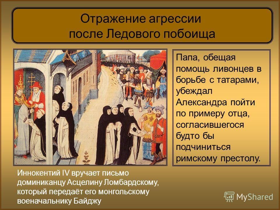 Иннокентий IV вручает письмо доминиканцу Асцелину Ломбардскому, который передаёт его монгольскому военачальнику Байджу Отражение агрессии после Ледового побоища Папа, обещая помощь ливонцев в борьбе с татарами, убеждал Александра пойти по примеру отц