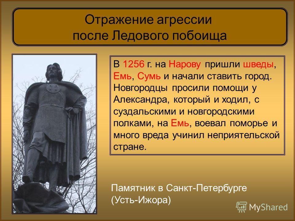 Памятник в Санкт-Петербурге (Усть-Ижора) Отражение агрессии после Ледового побоища В 1256 г. на Нарову пришли шведы, Емь, Сумь и начали ставить город. Новгородцы просили помощи у Александра, который и ходил, с суздальскими и новгородскими полками, на