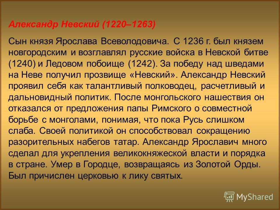 Александр Невский (1220–1263) Сын князя Ярослава Всеволодовича. С 1236 г. был князем новгородским и возглавлял русские войска в Невской битве (1240) и Ледовом побоище (1242). За победу над шведами на Неве получил прозвище «Невский». Александр Невский