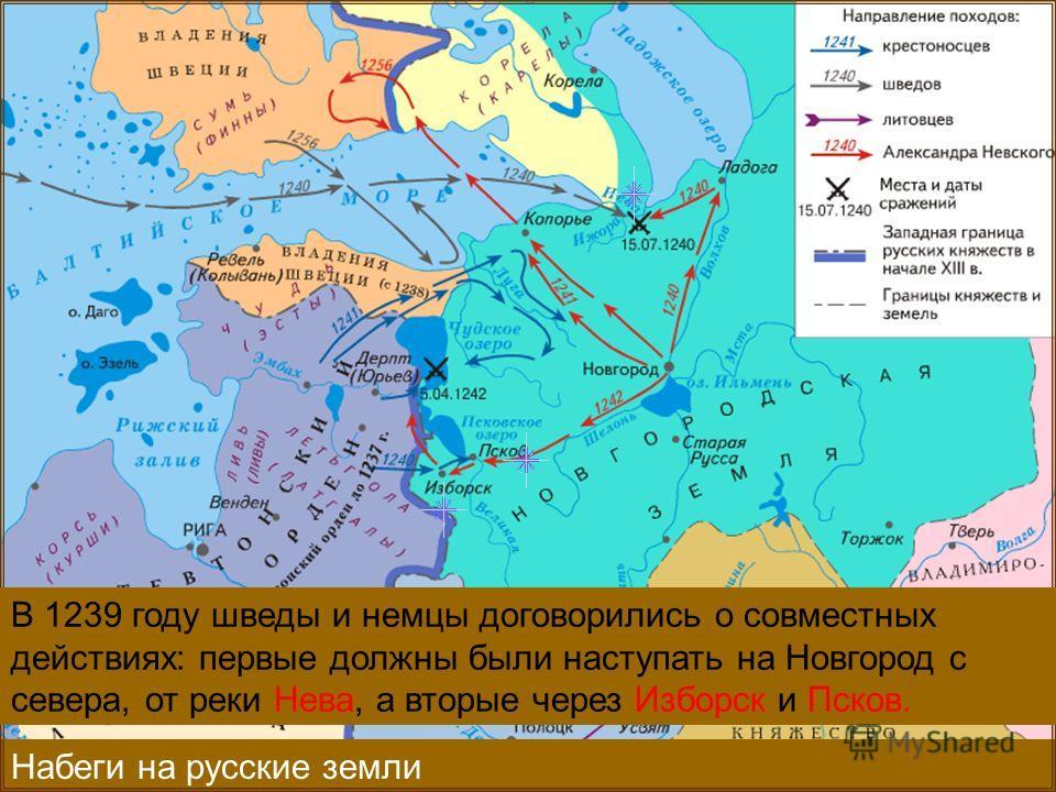 Набеги на русские земли В 1239 году шведы и немцы договорились о совместных действиях: первые должны были наступать на Новгород с севера, от реки Нева, а вторые через Изборск и Псков.