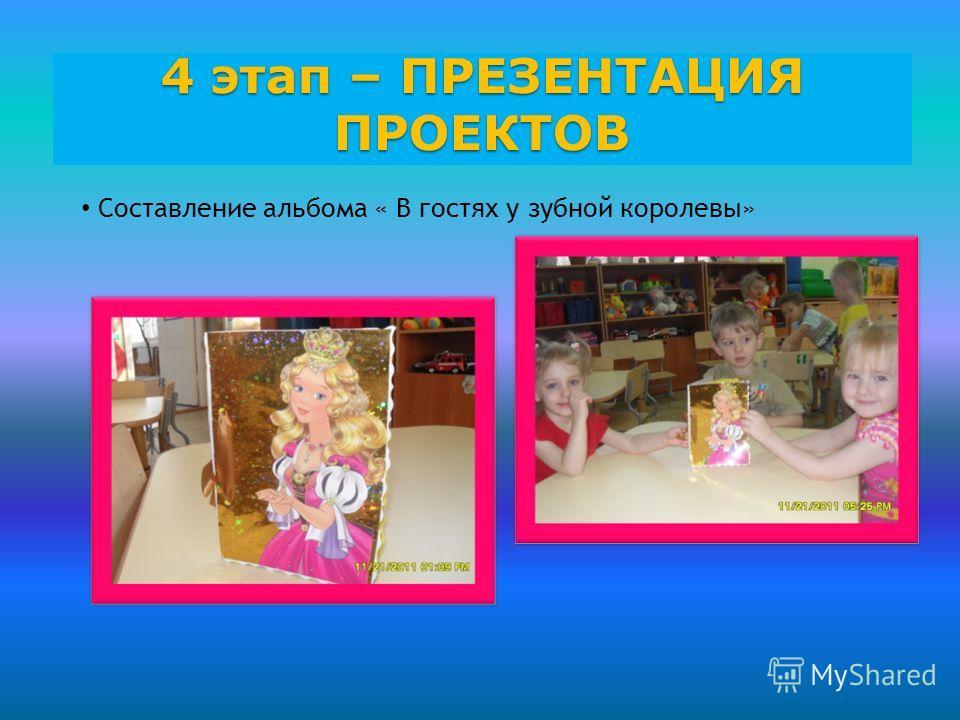 4 этап – ПРЕЗЕНТАЦИЯ ПРОЕКТОВ Составление альбома « В гостях у зубной королевы»