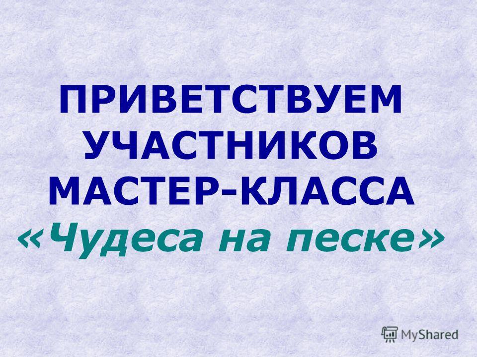 ПРИВЕТСТВУЕМ УЧАСТНИКОВ МАСТЕР-КЛАССА «Чудеса на песке»