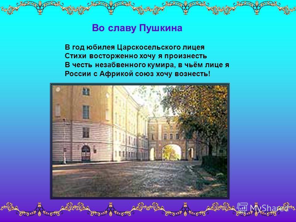 Во славу Пушкина В год юбилея Царскосельского лицея Стихи восторженно хочу я произнесть В честь незабвенного кумира, в чьём лице я России с Африкой союз хочу вознесть!