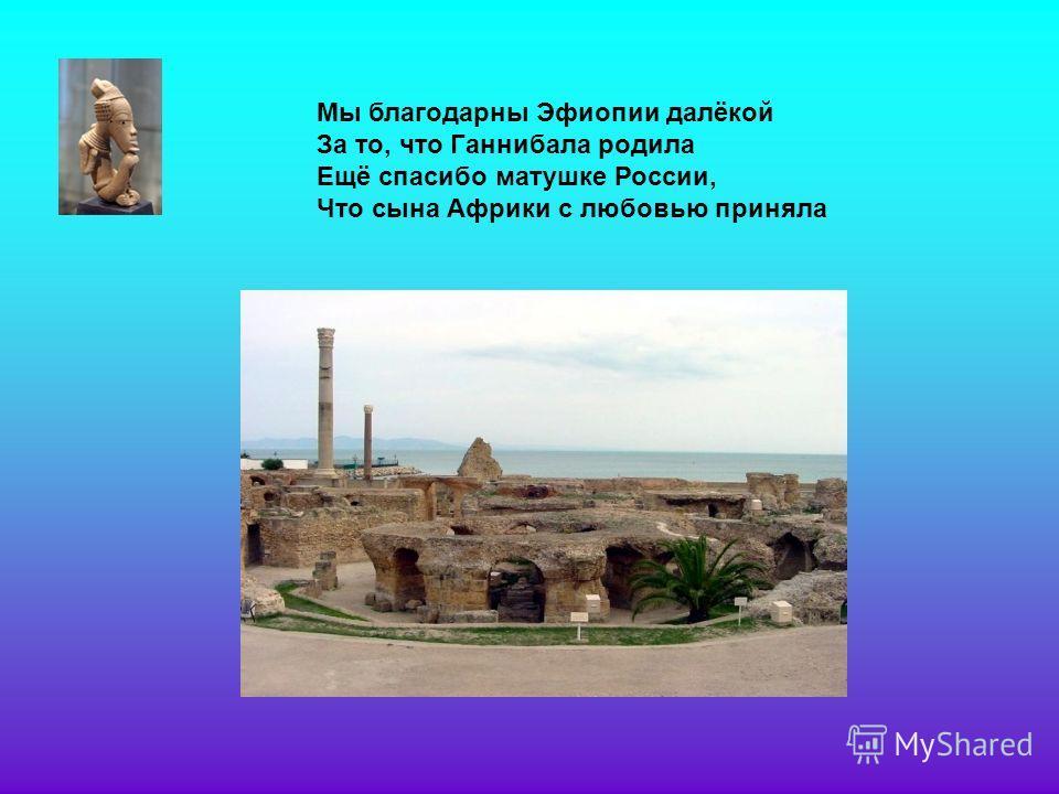 Мы благодарны Эфиопии далёкой За то, что Ганнибала родила Ещё спасибо матушке России, Что сына Африки с любовью приняла