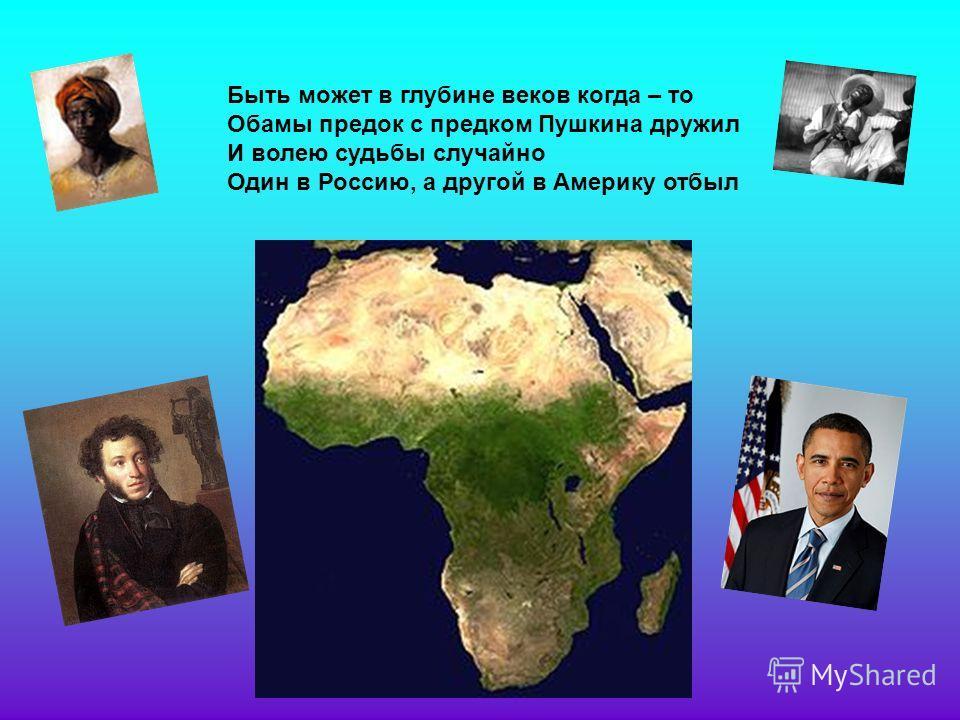 Быть может в глубине веков когда – то Обамы предок с предком Пушкина дружил И волею судьбы случайно Один в Россию, а другой в Америку отбыл