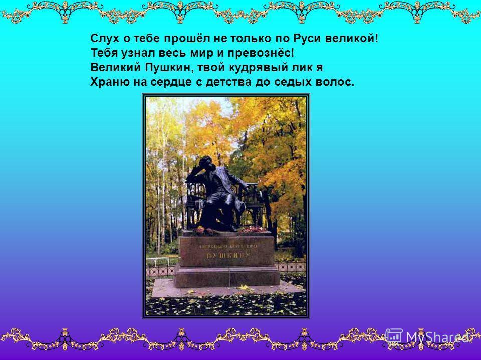 Слух о тебе прошёл не только по Руси великой! Тебя узнал весь мир и превознёс! Великий Пушкин, твой кудрявый лик я Храню на сердце с детства до седых волос.