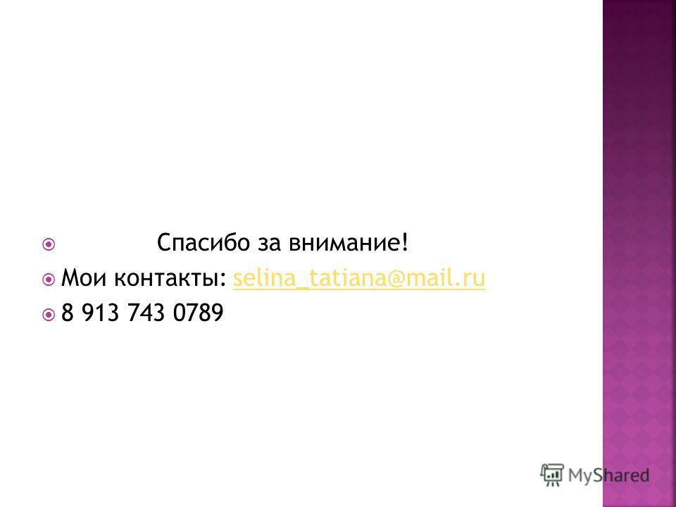 Спасибо за внимание! Мои контакты: selina_tatiana@mail.ruselina_tatiana@mail.ru 8 913 743 0789