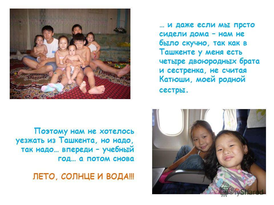 … и даже если мы прсто сидели дома – нам не было скучно, так как в Ташкенте у меня есть четыре двоюродных брата и сестренка, не считая Катюши, моей родной сестры. Поэтому нам не хотелось уезжать из Ташкента, но надо, так надо… впереди – учебный год…