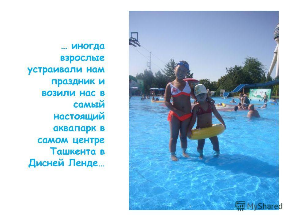 … иногда взрослые устраивали нам праздник и возили нас в самый настоящий аквапарк в самом центре Ташкента в Дисней Ленде…