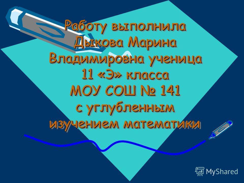 Работу выполнила Дыкова Марина Владимировна ученица 11 «Э» класса МОУ СОШ 141 с углубленным изучением математики