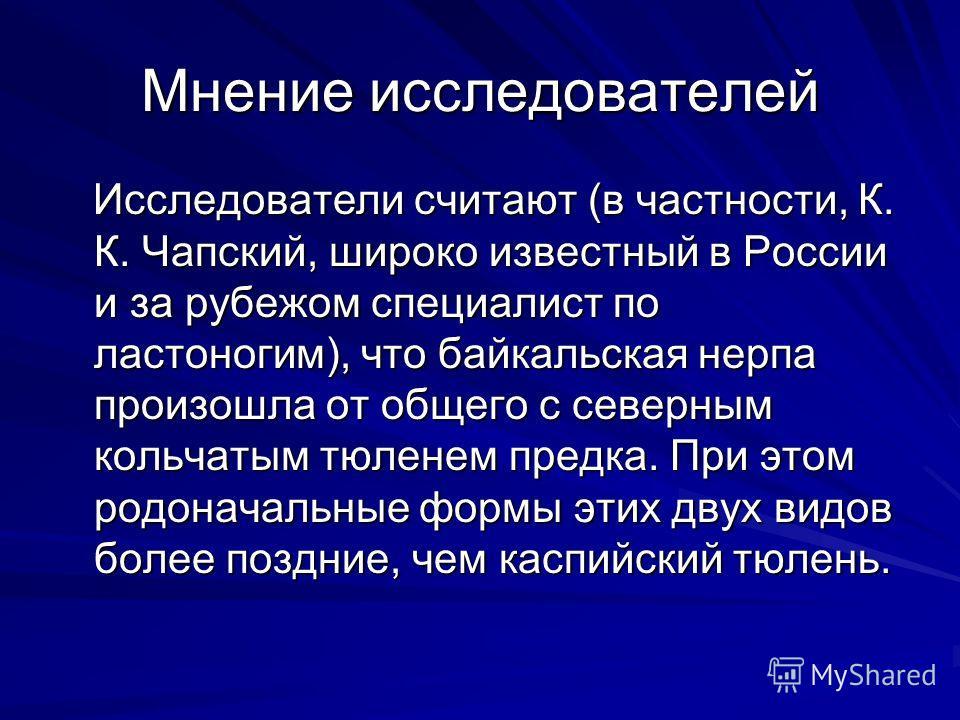 Мнение исследователей Исследователи считают (в частности, К. К. Чапский, широко известный в России и за рубежом специалист по ластоногим), что байкальская нерпа произошла от общего с северным кольчатым тюленем предка. При этом родоначальные формы эти