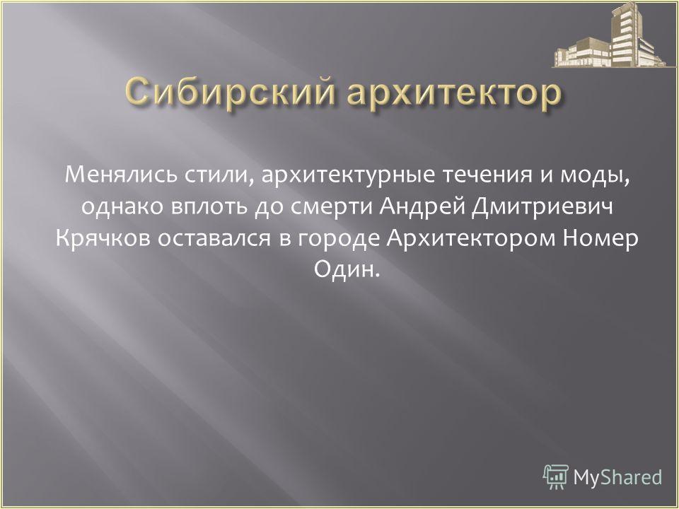 Менялись стили, архитектурные течения и моды, однако вплоть до смерти Андрей Дмитриевич Крячков оставался в городе Архитектором Номер Один.