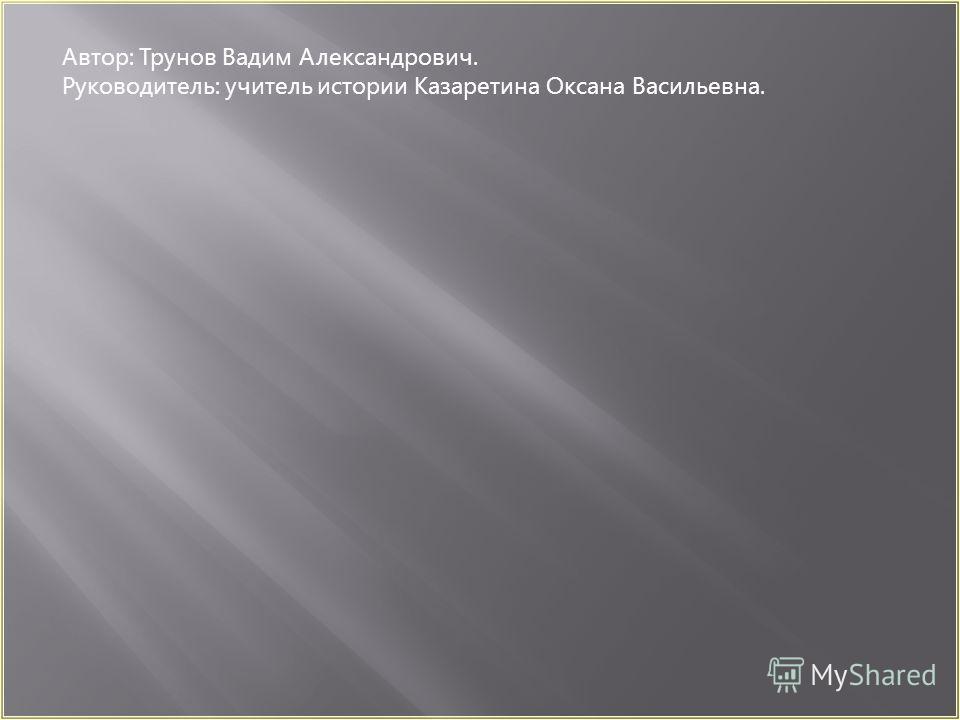 Автор: Трунов Вадим Александрович. Руководитель: учитель истории Казаретина Оксана Васильевна.