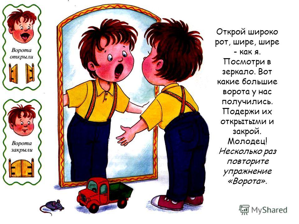 Открой широко рот, шире, шире - как я. Посмотри в зеркало. Вот какие большие ворота у нас получились. Подержи их открытыми и закрой. Молодец! Несколько раз повторите упражнение «Ворота».