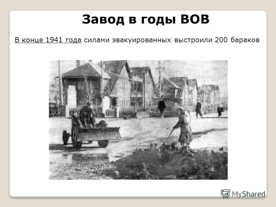 Завод в годы ВОВ В конце 1941 года силами эвакуированных выстроили 200 бараков
