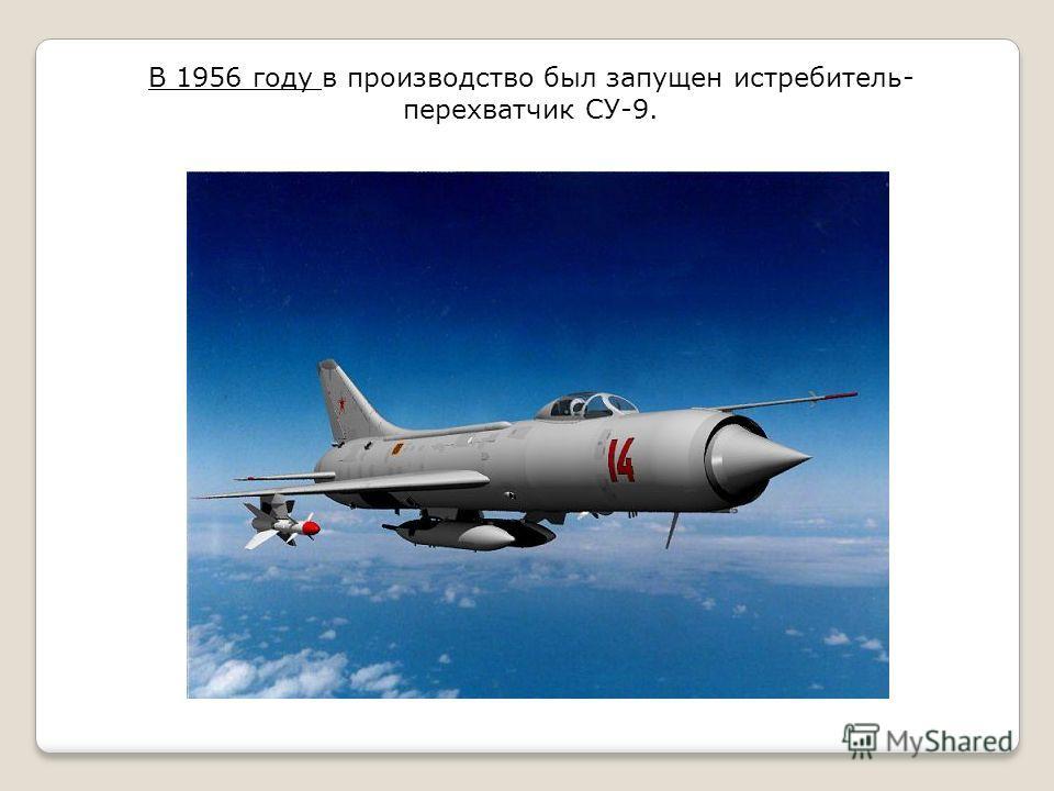 В 1956 году в производство был запущен истребитель- перехватчик СУ-9.