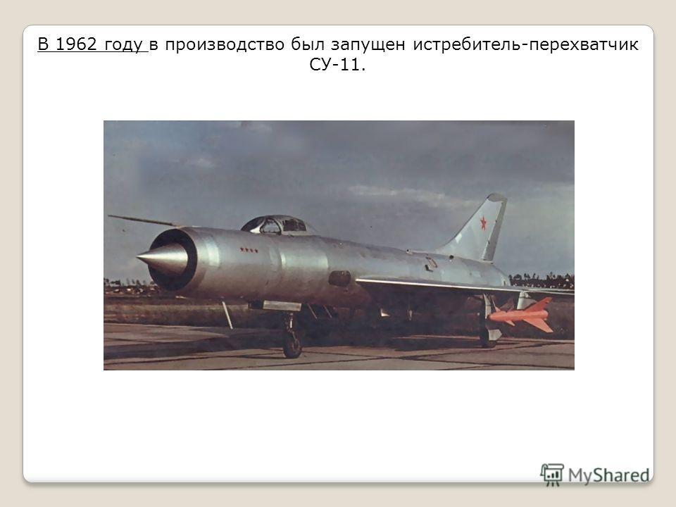 В 1962 году в производство был запущен истребитель-перехватчик СУ-11.