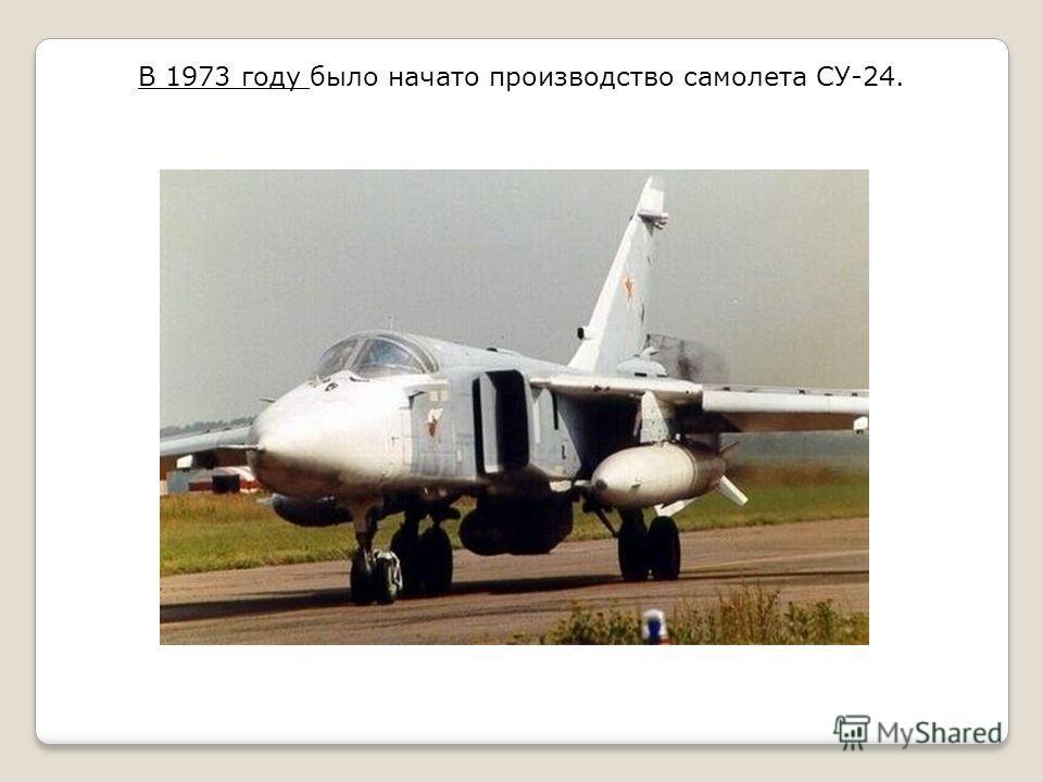 В 1973 году было начато производство самолета СУ-24.