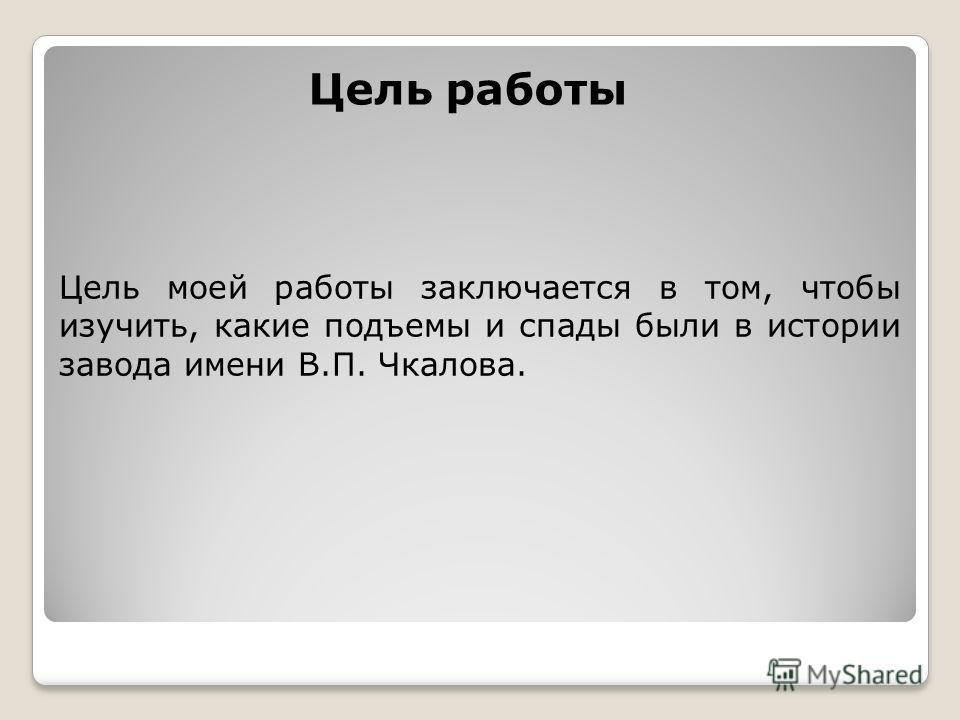 Цель работы Цель моей работы заключается в том, чтобы изучить, какие подъемы и спады были в истории завода имени В.П. Чкалова.