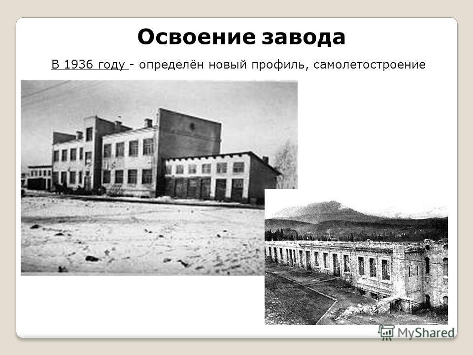 Освоение завода В 1936 году - определён новый профиль, самолетостроение