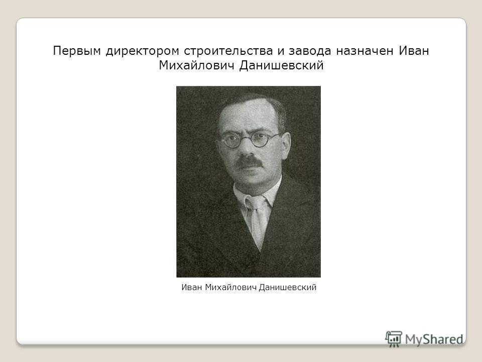 Первым директором строительства и завода назначен Иван Михайлович Данишевский Иван Михайлович Данишевский