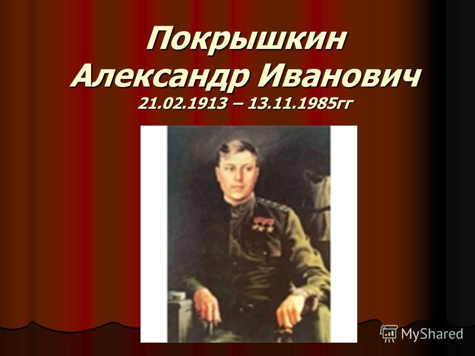 Покрышкин Александр Иванович 21.02.1913 – 13.11.1985гг