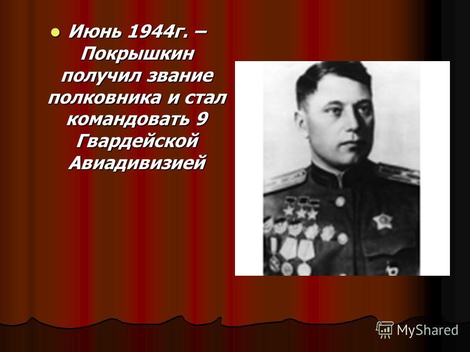 Июнь 1944г. – Покрышкин получил звание полковника и стал командовать 9 Гвардейской Авиадивизией Июнь 1944г. – Покрышкин получил звание полковника и стал командовать 9 Гвардейской Авиадивизией