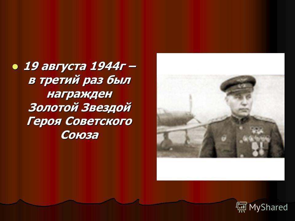 19 августа 1944г – в третий раз был награжден Золотой Звездой Героя Советского Союза 19 августа 1944г – в третий раз был награжден Золотой Звездой Героя Советского Союза
