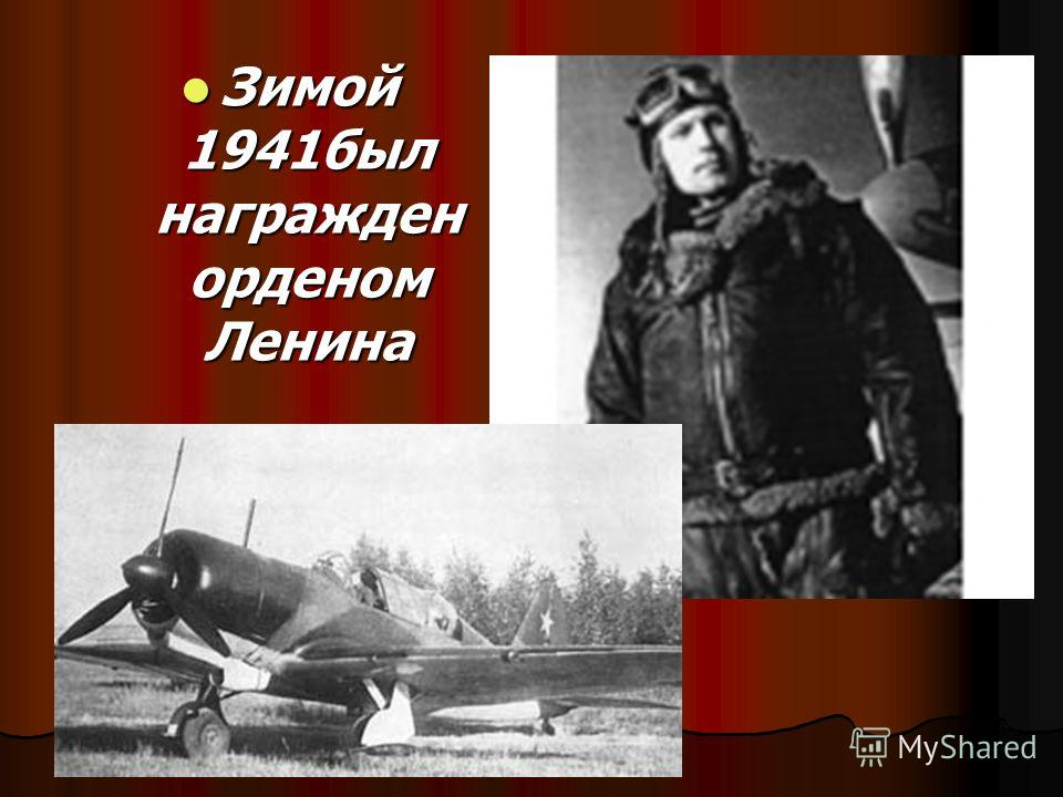 Зимой 1941был награжден орденом Ленина Зимой 1941был награжден орденом Ленина